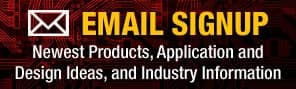 Email Signup | Newest Products, Application and Design Ideas, and Industry Information